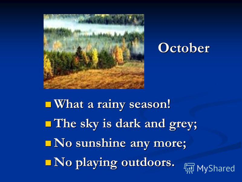 October What a rainy season! The sky is dark and grey; No sunshine any more; No playing outdoors.