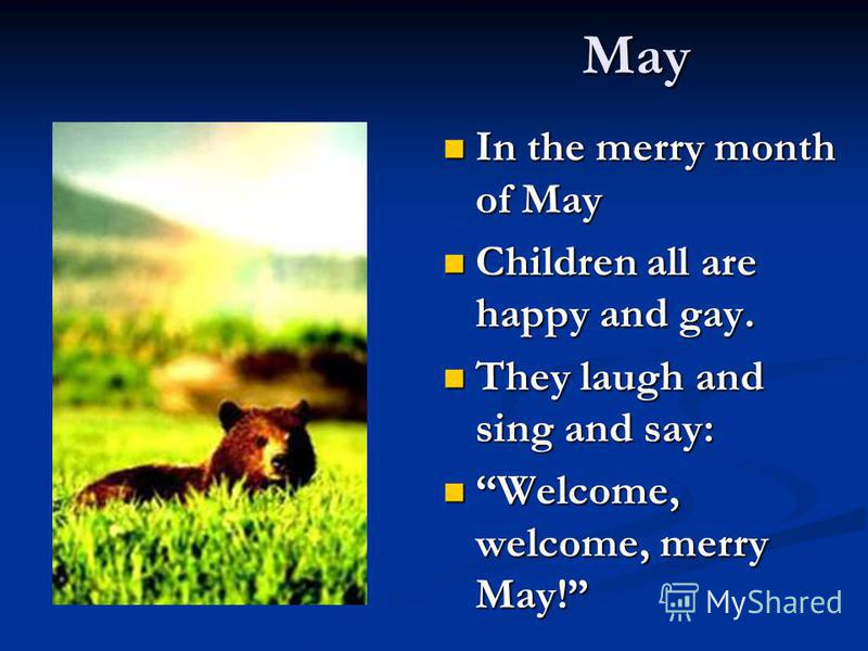 May In the merry month of May In the merry month of May Children all are happy and gay. Children all are happy and gay. They laugh and sing and say: They laugh and sing and say: Welcome, welcome, merry May! Welcome, welcome, merry May!