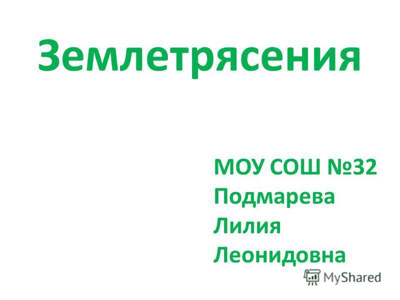 Землетрясения МОУ СОШ 32 Подмарева Лилия Леонидовна