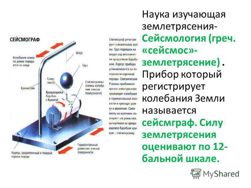 Наука изучающая землетрясения- Сейсмология (греч. «сейсмос»- землетрясение). Прибор который регистрирует колебания Земли называется сейсмограф. Силу землетрясения оценивают по 12- бальной шкале.