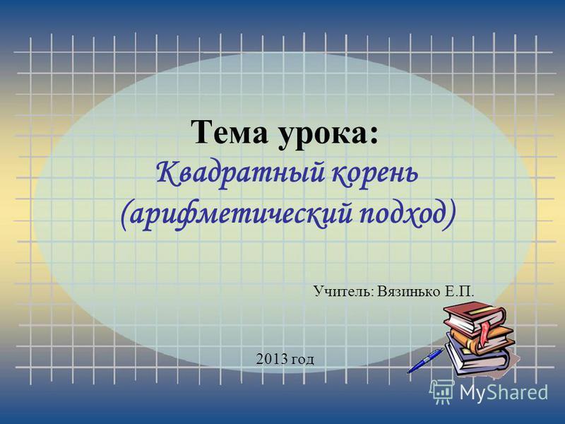 Тема урока: Квадратный корень (арифметический подход) Учитель: Вязинько Е.П. 2013 год