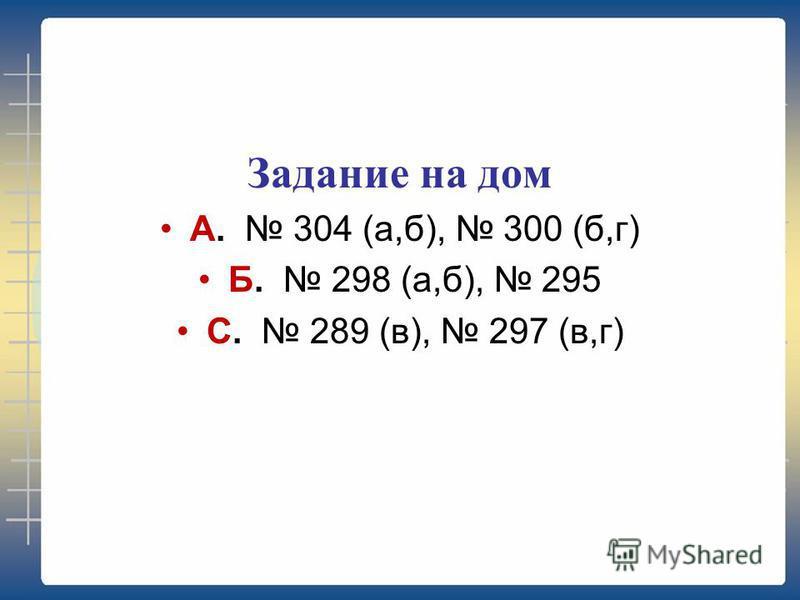 Задание на дом А. 304 (а,б), 300 (б,г) Б. 298 (а,б), 295 С. 289 (в), 297 (в,г)