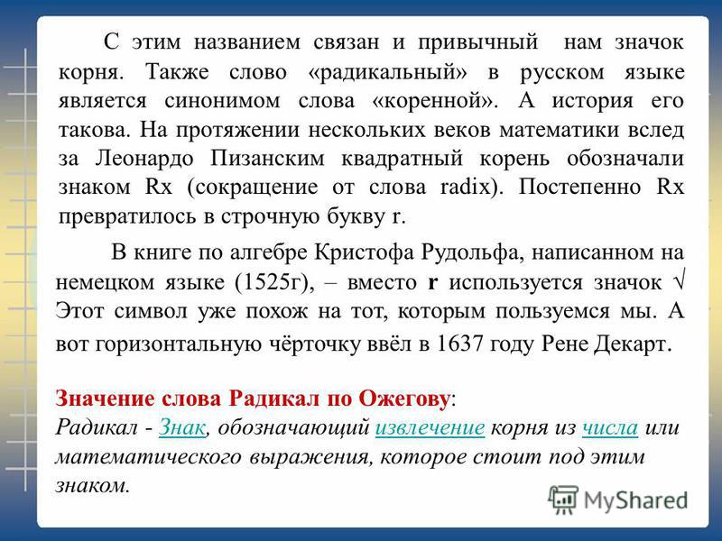 С этим названием связан и привычный нам значок корня. Также слово «радикальный» в русском языке является синонимом слова «коренной». А история его такова. На протяжении нескольких веков математики вслед за Леонардо Пизанским квадратный корень обознач