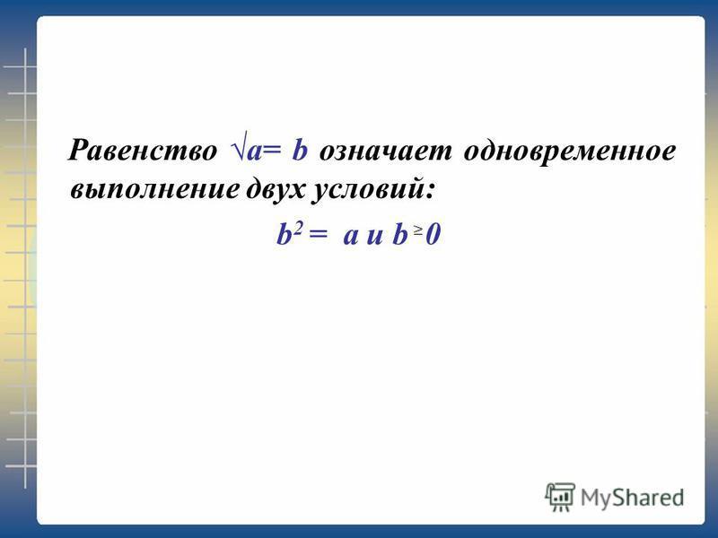 Равенство a= b означает одновременное выполнение двух условий: b 2 = a и b 0