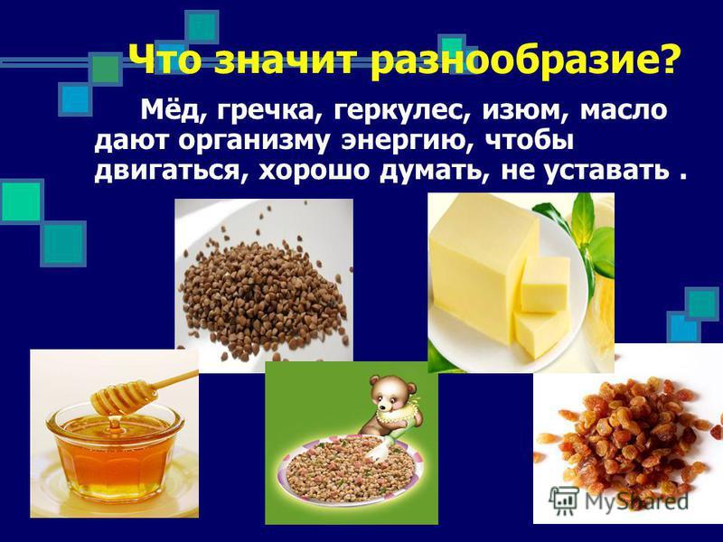 Что значит разнообразие? Мёд, гречка, геркулес, изюм, масло дают организму энергию, чтобы двигаться, хорошо думать, не уставать.
