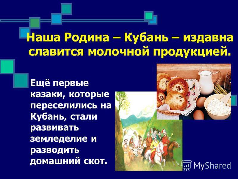 Наша Родина – Кубань – издавна славится молочной продукцией. Ещё первые казаки, которые переселились на Кубань, стали развивать земледелие и разводить домашний скот.
