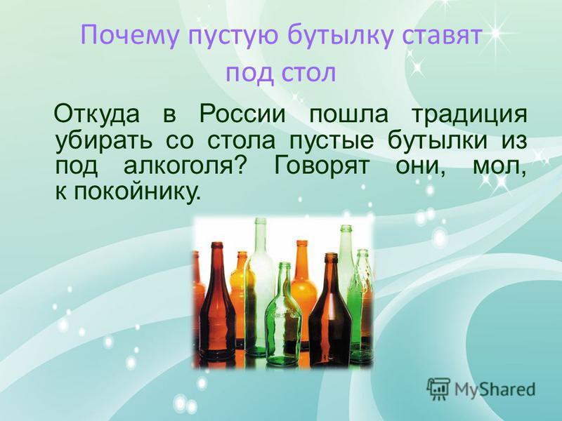 Почему пустую бутылку ставят под стол Откуда в России пошла традиция убирать со стола пустые бутылки из под алкоголя? Говорят они, мол, к покойнику.