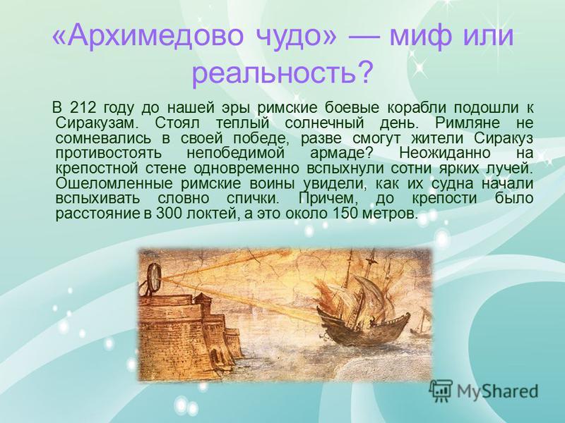 «Архимедово чудо» миф или реальность? В 212 году до нашей эры римские боевые корабли подошли к Сиракузам. Стоял теплый солнечный день. Римляне не сомневались в своей победе, разве смогут жители Сиракуз противостоять непобедимой армаде? Неожиданно на