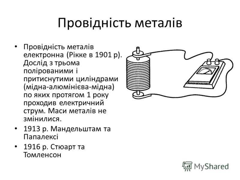 Провідність металів Провідність металів електронна (Рікке в 1901 р). Дослід з трьома полірованими і притиснутими циліндрами (мідна-алюмінієва-мідна) по яких протягом 1 року проходив електричний струм. Маси металів не змінилися. 1913 р. Мандельштам та
