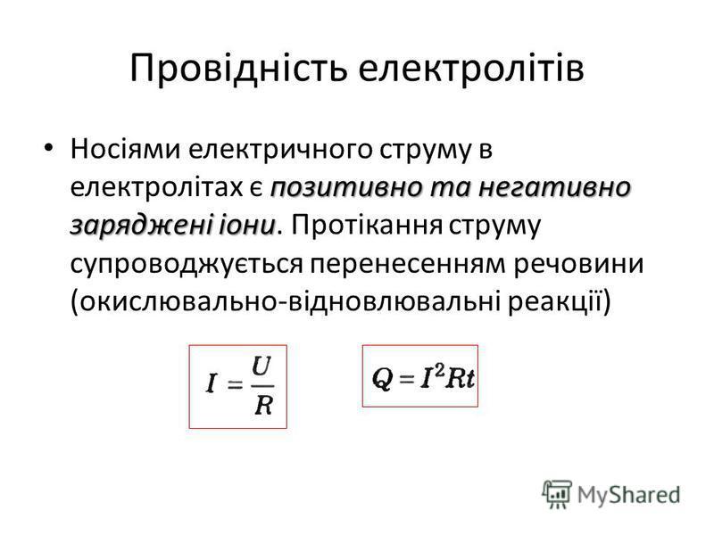 Провідність електролітів позитивно та негативно заряджені іони Носіями електричного струму в електролітах є позитивно та негативно заряджені іони. Протікання струму супроводжується перенесенням речовини (окислювально-відновлювальні реакції)