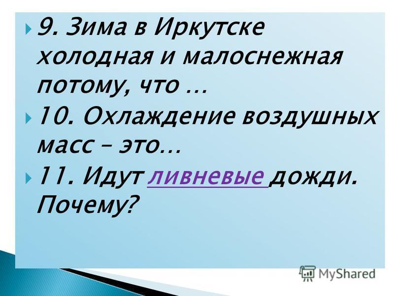 9. Зима в Иркутске холодная и малоснежная потому, что … 10. Охлаждение воздушных масс – это… 11. Идут ливневые дожди. Почему?