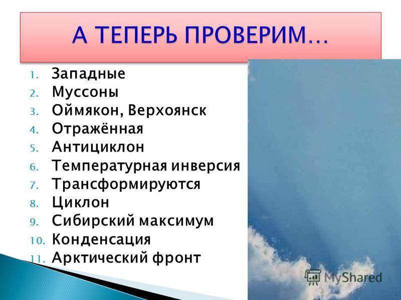 1. Западные 2. Муссоны 3. Оймякон, Верхоянск 4. Отражённая 5. Антициклон 6. Температурная инверсия 7. Трансформируются 8. Циклон 9. Сибирский максимум 10. Конденсация 11. Арктический фронт