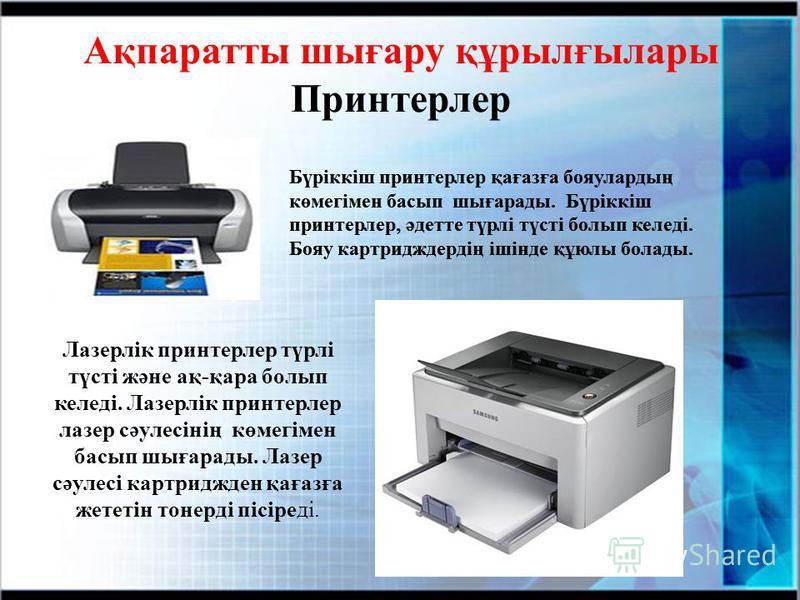 Ақпаратты шығару құрылғылары Принтерлер Бүріккіш принтерлер қағазға бояулардың көмегімен басып шығарады. Бүріккіш принтерлер, әдетте түрлі түсті болып келеді. Бояу картридждердің ішінде құюлы болады. Лазерлік принтерлер түрлі түсті және ақ-қара болып