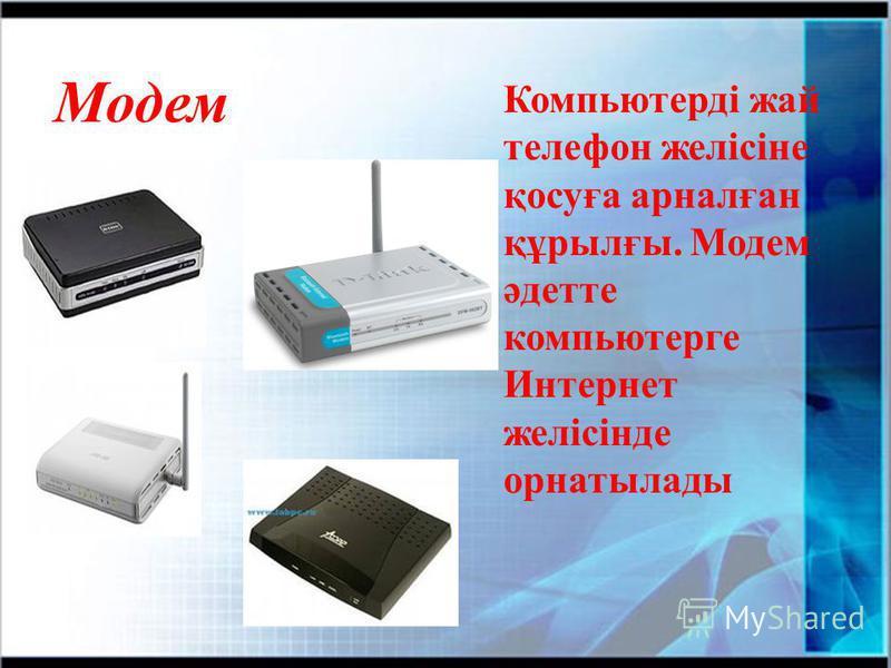Модем Компьютерді жай телефон желісіне қосуға арналған құрылғы. Модем әдетте компьютерге Интернет желісінде орнатылады