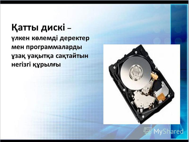Қатты дискі – үлкен көлемді деректер мен программаларды ұзақ уақытқа сақтайтын негізгі құрылғы