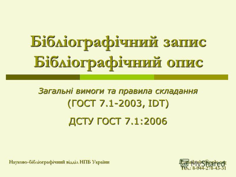 Бібліографічний запис Бібліографічний опис Загальні вимоги та правила складання (ГОСТ 7.1-2003, IDT) ДСТУ ГОСТ 7.1:2006 Науково-бібліографічний відділ НПБ України E-mail: nbv@nplu.org Тел.: 8-044-278-43-31