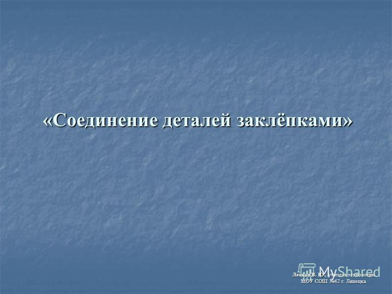 «Соединение деталей заклёпками» Леонов В. Ю., учитель технологии МОУ СОШ 42 г. Липецка