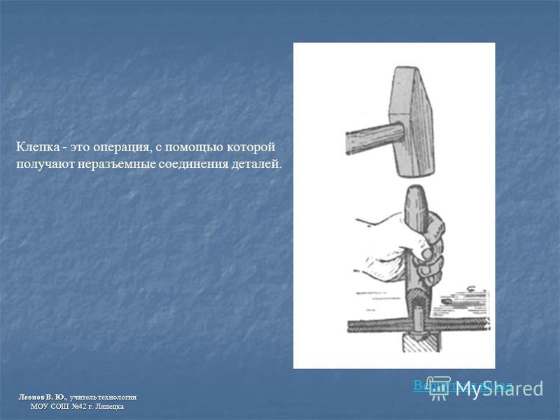 Клепка - это операция, с помощью которой получают неразъемные соединения деталей. Вернуться назад Леонов В. Ю., учитель технологии МОУ СОШ 42 г. Липецка