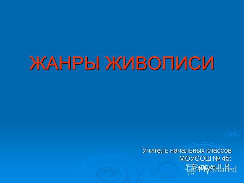 ЖАНРЫ ЖИВОПИСИ Учитель начальных классов МОУСОШ 45: Супрун Л. В.