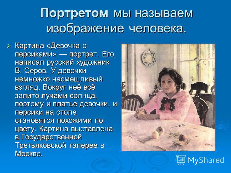 Портретом мы называем изображение человека. Картина «Девочка с персиками» портрет. Его написал русский художник В. Серов. У девочки немножко насмешливый взгляд. Вокруг неё всё залито лучами солнца, поэтому и платье девочки, и персики на столе становя