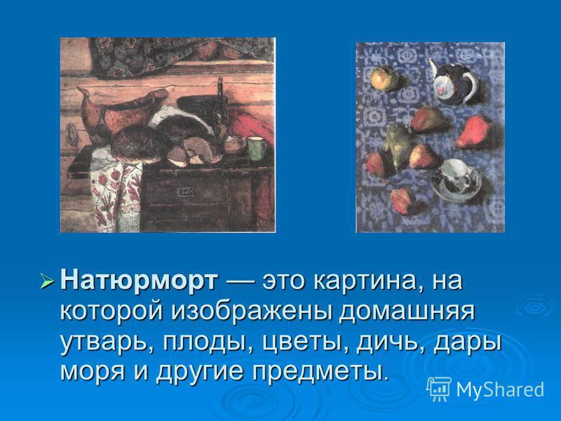 Натюрморт это картина, на которой изображены домашняя утварь, плоды, цветы, дичь, дары моря и другие предметы. Натюрморт это картина, на которой изображены домашняя утварь, плоды, цветы, дичь, дары моря и другие предметы.
