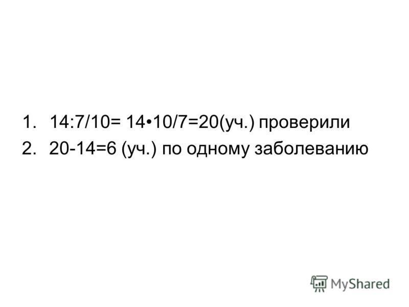 1.14:7/10= 1410/7=20(уч.) проверили 2.20-14=6 (уч.) по одному заболеванию