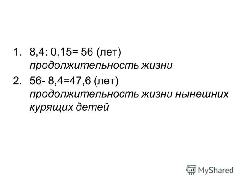 1.8,4: 0,15= 56 (лет) продолжительность жизни 2.56- 8,4=47,6 (лет) продолжительность жизни нынешних курящих детей