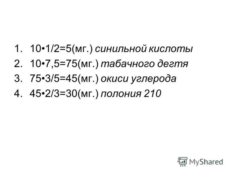 1.101/2=5(мг.) синильной кислоты 2.107,5=75(мг.) табачного дегтя 3.753/5=45(мг.) окиси углерода 4.452/3=30(мг.) полония 210