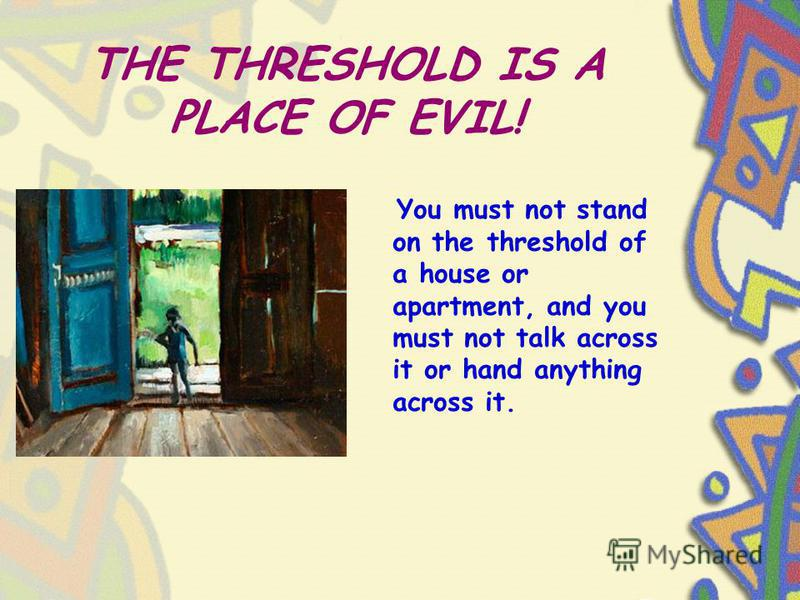 THE THRESHOLD IS A PLACE OF EVIL! You must not stand on the threshold of a house or apartment, and you must not talk across it or hand anything across it.