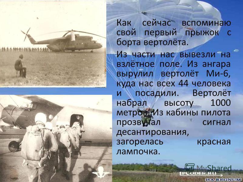 Как сейчас вспоминаю свой первый прыжок с борта вертолёта. Из части нас вывезли на взлётное поле. Из ангара вырулил вертолёт Ми-6, куда нас всех 44 человека и посадили. Вертолёт набрал высоту 1000 метров. Из кабины пилота прозвучал сигнал десантирова