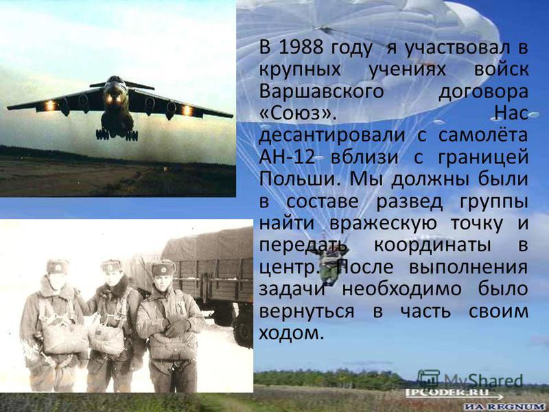 В 1988 году я участвовал в крупных учениях войск Варшавского договора «Союз». Нас десантировали с самолёта АН-12 вблизи с границей Польши. Мы должны были в составе разведгруппы найти вражескую точку и передать координаты в центр. После выполнения зад