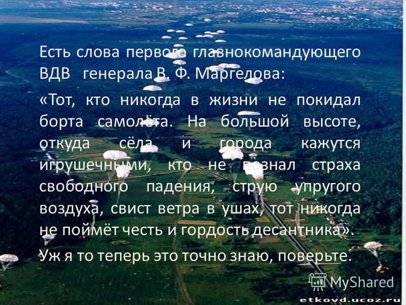 Есть слова первого главнокомандующего ВДВ генерала В. Ф. Маргелова: «Тот, кто никогда в жизни не покидал борта самолёта. На большой высоте, откуда сёла и города кажутся игрушечными, кто не познал страха свободного падения, струю упругого воздуха, сви