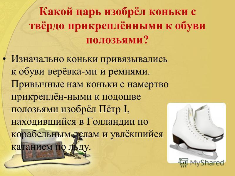 Какой царь изобрёл коньки с твёрдо прикреплёнными к обуви полозьями? Изначально коньки привязывались к обуви верёвка-ми и ремнями. Привычные нам коньки с намертво прикреплён-ными к подошве полозьями изобрёл Пётр I, находившийся в Голландии по корабел