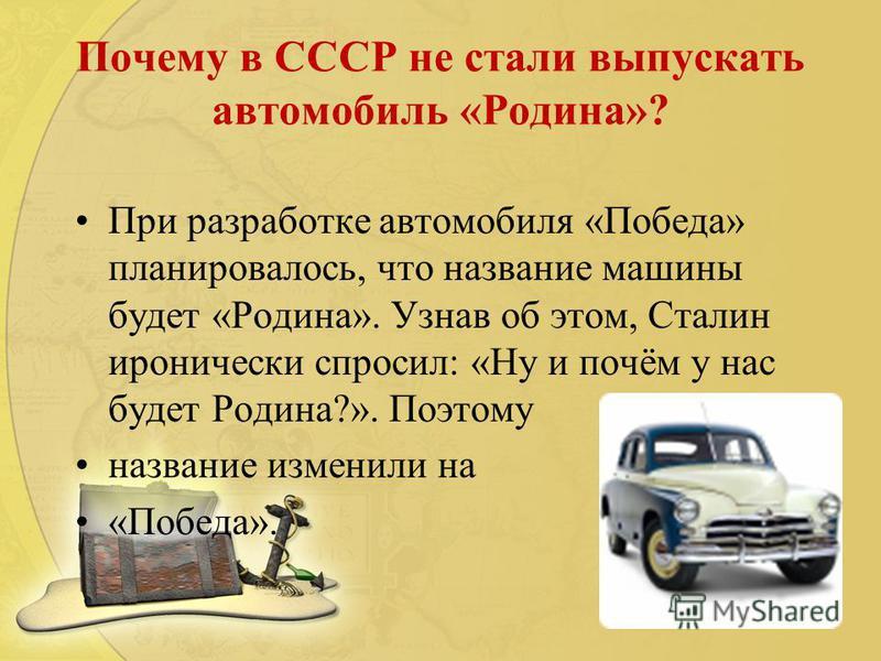 Почему в СССР не стали выпускать автомобиль «Родина»? При разработке автомобиля «Победа» планировалось, что название машины будет «Родина». Узнав об этом, Сталин иронически спросил: «Ну и почём у нас будет Родина?». Поэтому название изменили на «Побе