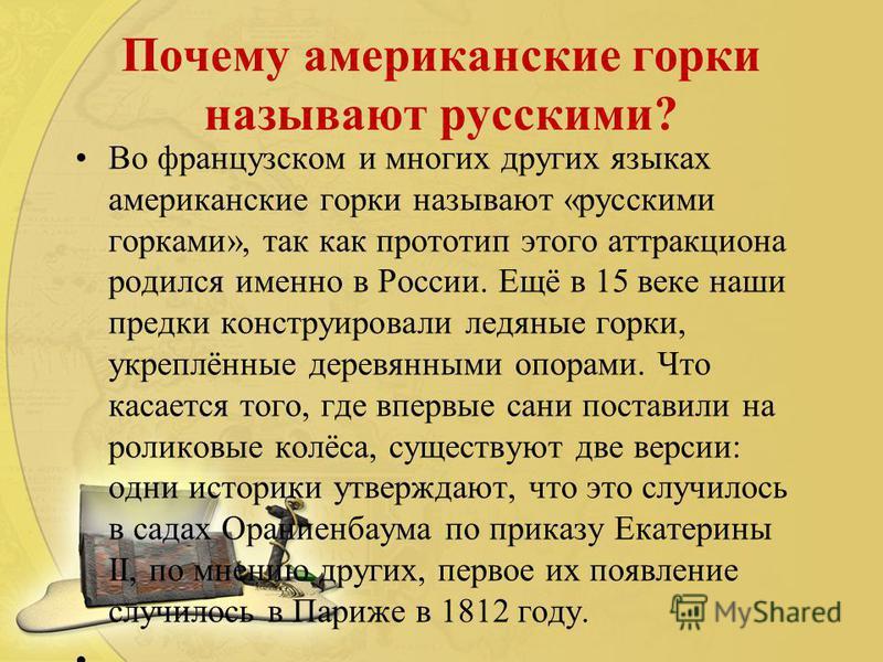 Почему американские горки называют русскими? Во французском и многих других языках американские горки называют «русскими горками», так как прототип этого аттракциона родился именно в России. Ещё в 15 веке наши предки конструировали ледяные горки, укр