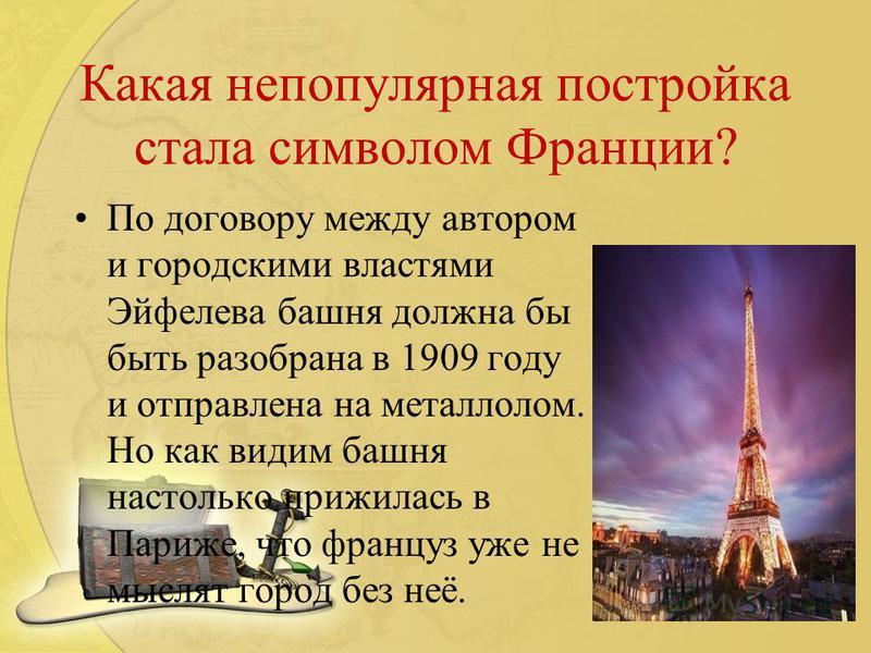 Какая непопулярная постройка стала символом Франции? По договору между автором и городскими властями Эйфелева башня должна бы быть разобрана в 1909 году и отправлена на металлолом. Но как видим башня настолько прижилась в Париже, что француз уже не м