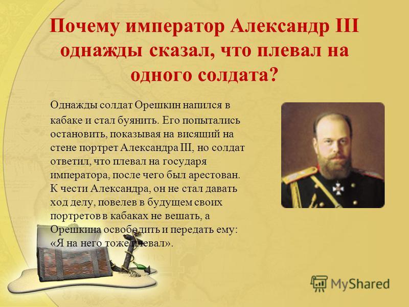 Почему император Александр III однажды сказал, что плевал на одного солдата? Однажды солдат Орешкин напился в кабаке и стал буянить. Его попытались остановить, показывая на висящий на стене портрет Александра III, но солдат ответил, что плевал на гос