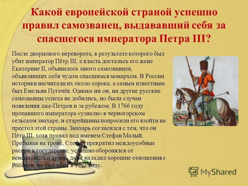 Какой европейской страной успешно правил самозванец, выдававший себя за спасшегося императора Петра III? После дворцового переворота, в результате которого был убит император Пётр III, а власть досталась его жене Екатерине II, объявилось много самозв