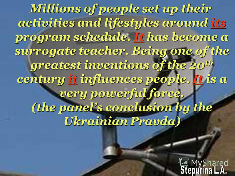 Millions of people set up their activities and lifestyles around its program schedule. It has become a surrogate teacher. Being one of the greatest inventions of the 20th century it influences people. It is a very powerful force. (the panels conclusi