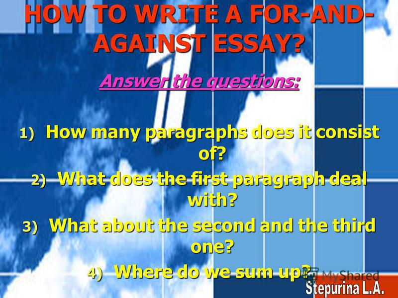 HOW TO WRITE A FOR-AND- AGAINST ESSAY? Answer the questions: 1) How many paragraphs does it consist of? 2) What does the first paragraph deal with? 3) What about the second and the third one? 4) Where do we sum up?