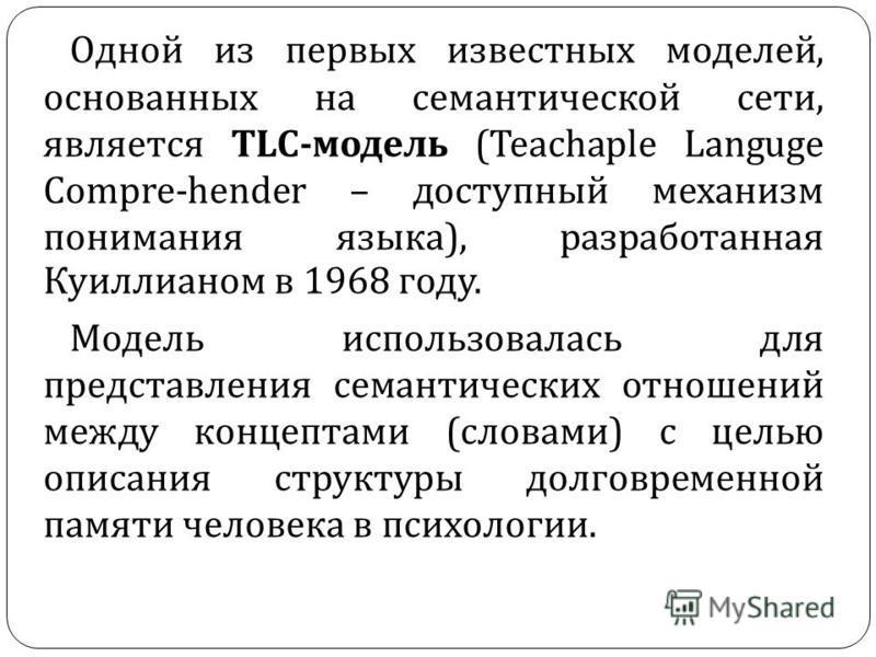 Одной из первых известных моделей, основанных на семантической сети, является TLC- модель (Teachaple Languge Compre-hender – доступный механизм понимания языка ), разработанная Куиллианом в 1968 году. Модель использовалась для представления семантиче