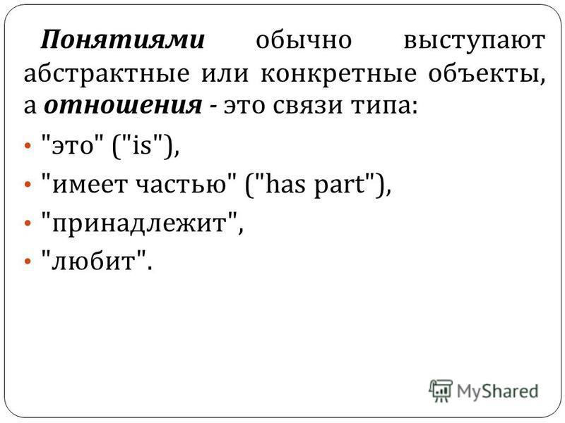 Понятиями обычно выступают абстрактные или конкретные объекты, а отношения - это связи типа :  это  (is),  имеет частью  (has part),  принадлежит ,  любит .