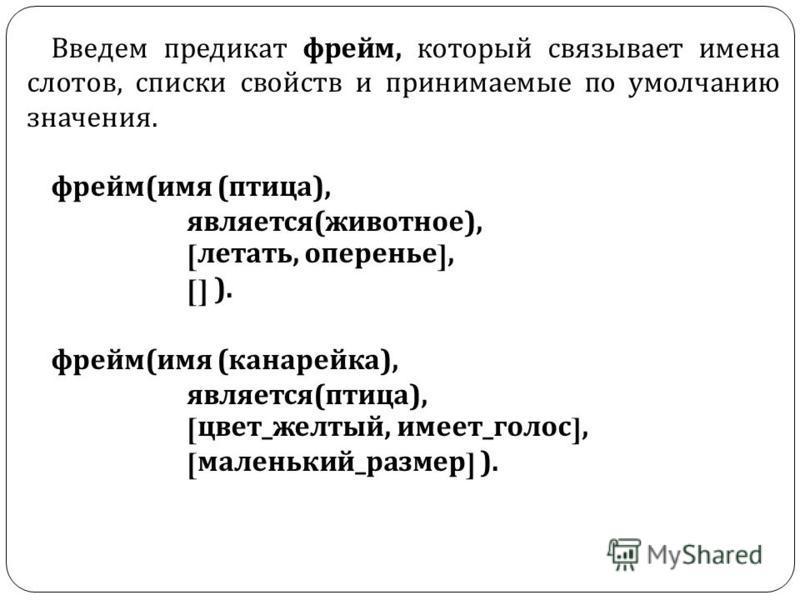 Введем предикат фрейм, который связывает имена слотов, списки свойств и принимаемые по умолчанию значения. фрейм ( имя ( птица ), является ( животное ), [ летать, оперенье ], [] ). фрейм ( имя ( канарейка ), является ( птица ), [ цвет _ желтый, имеет