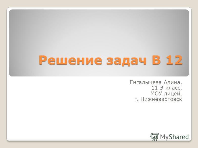 Решение задач В 12 Енгалычева Алина, 11 Э класс, МОУ лицей, г. Нижневартовск