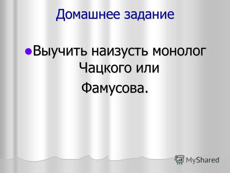 Домашнее задание Выучить наизусть монолог Чацкого или Выучить наизусть монолог Чацкого или Фамусова.