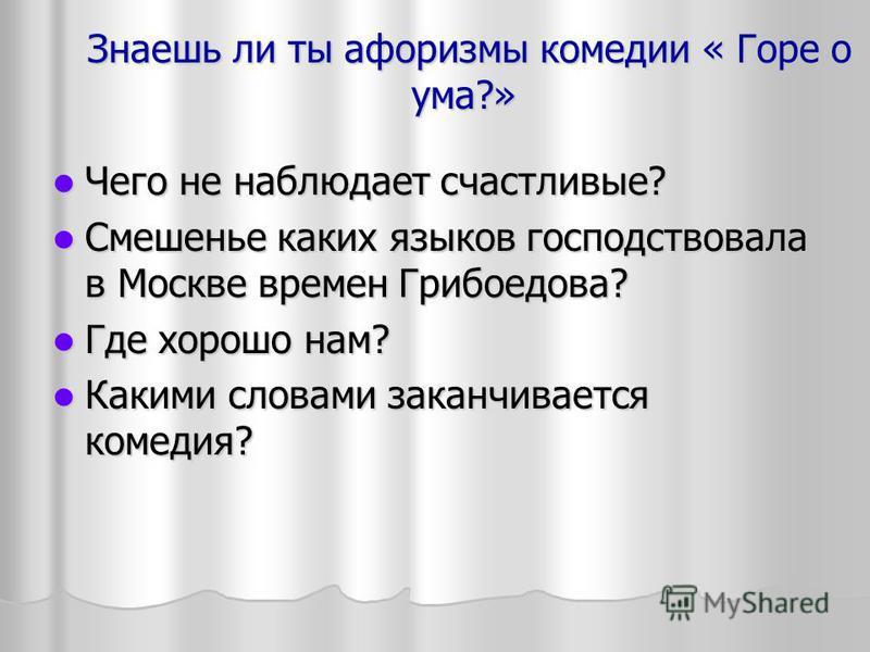 Знаешь ли ты афоризмы комедии « Горе о ума?» Знаешь ли ты афоризмы комедии « Горе о ума?» Чего не наблюдает счастливые? Чего не наблюдает счастливые? Смешенье каких языков господствовала в Москве времен Грибоедова? Смешенье каких языков господствовал