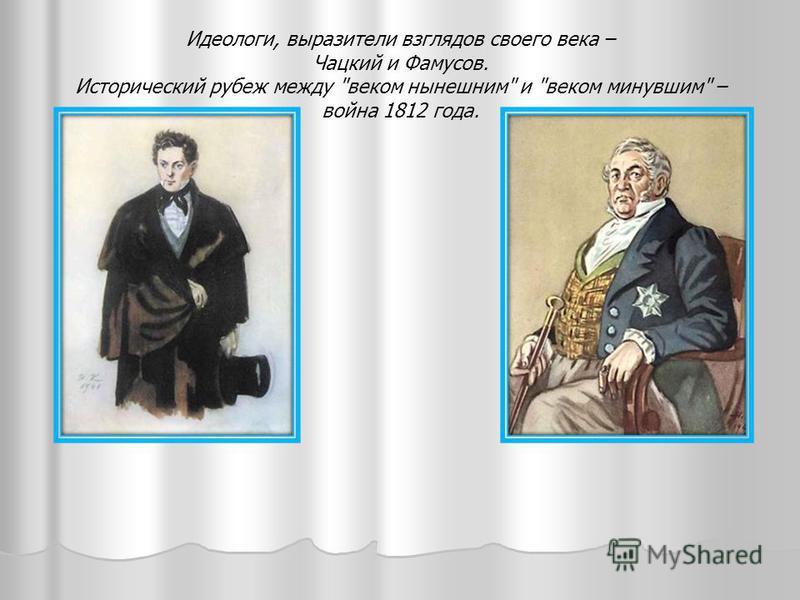 Идеологи, выразители взглядов своего века – Чацкий и Фамусов. Исторический рубеж между веком нынешним и веком минувшим – война 1812 года.