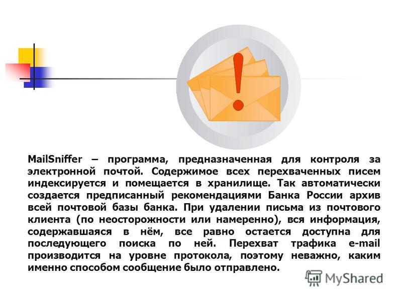 www.searchinform.ru MailSniffer – программа, предназначенная для контроля за электронной почтой. Содержимое всех перехваченных писем индексируется и помещается в хранилище. Так автоматически создается предписанный рекомендациями Банка России архив вс