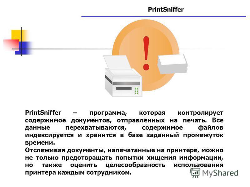 PrintSniffer www.searchinform.ru PrintSniffer – программа, которая контролирует содержимое документов, отправленных на печать. Все данные перехватываются, содержимое файлов индексируется и хранится в базе заданный промежуток времени. Отслеживая докум