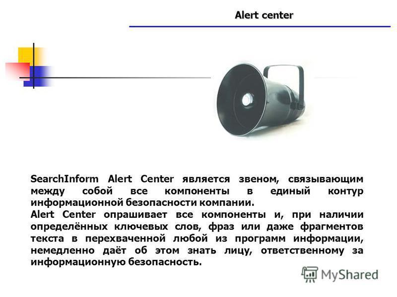 Alert center www.searchinform.ru SearchInform Alert Center является звеном, связывающим между собой все компоненты в единый контур информационной безопасности компании. Alert Center опрашивает все компоненты и, при наличии определённых ключевых слов,